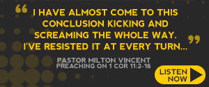 Pastor Milton Vincent Preaching on 1 Corinthians 11:2-16 (Listen to the Sermon Series Now)